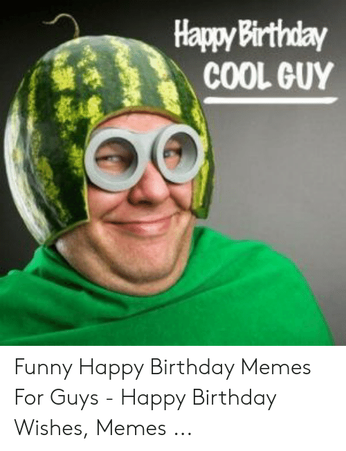Happybirthday Cool Guy Funny Happy Birthday Memes For Guys Happy