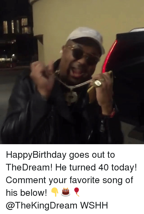 Memes, Wshh, and Today: HappyBirthday goes out to TheDream! He turned 40 today! Comment your favorite song of his below! 👇🎂🎈 @TheKingDream WSHH