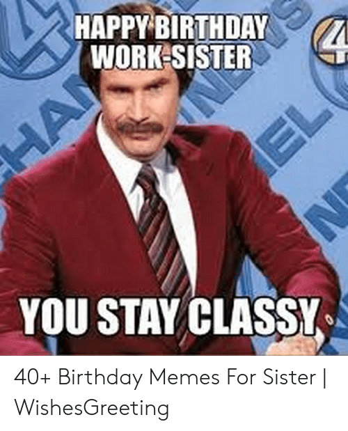 Happybirthday Work Sister You Stay Classy 40 Birthday Memes For