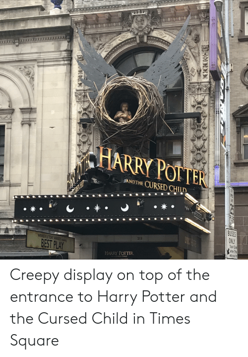 Creepy, Harry Potter, and Best: HAR  RY POITER  ANDTHE CURSED CHILD  *  BUSES  ONLY  TAM-TDA  APH-7PH  MON THL  213  WINNER&TONY AR  BEST PLAY  HARRY POTTER  CL OmD Creepy display on top of the entrance to Harry Potter and the Cursed Child in Times Square