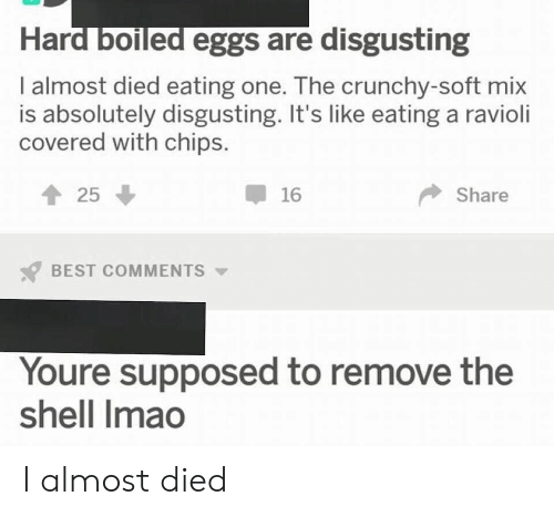 Reddit, Best, and Crunchy: Hard boiled eggs are disgusting  I almost died eating one. The crunchy-soft mix  is absolutely disgusting. It's like eating a ravioli  covered with chips.  25  16  Share  BEST COMMENTS  Youre supposed to remove the  shell Imao I almost died