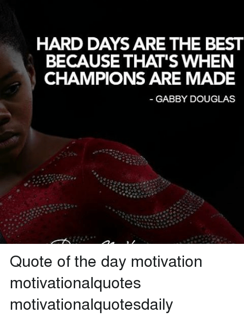 HARD DAYS ARE THE BEST BECAUSE THAT\'S WHEN CHAMPIONS ARE ...