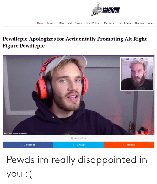 Disappointed, Facebook, and Music: HARD  DRIVE  Home Music Blog Video Games News/Politics Culture Hall of Fame Opinion Video  Pewdiepie Apologizes for Accidentally Promoting Alt Right  Figure Pewdiepie  Full story: thehardtimes.net  Share Article  Facebook  Twitter  Reddit Pewds im really disappointed in you :(