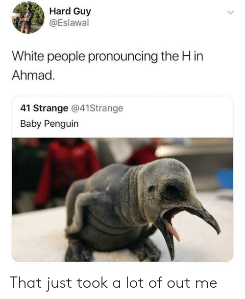 White People, Penguin, and White: Hard Guy  @Eslawal  White people pronouncing the H in  Ahmad  41 Strange @41Strange  Baby Penguin That just took a lot of out me