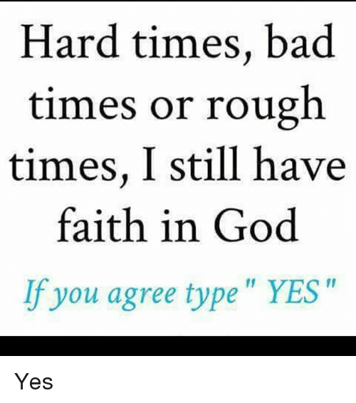 Hard Times Bad Times or Rough Times I Still Have Faith in God if You