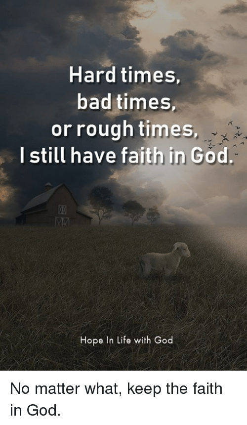 Hard Times Bad Times or Rough Times I Still Have Faith in