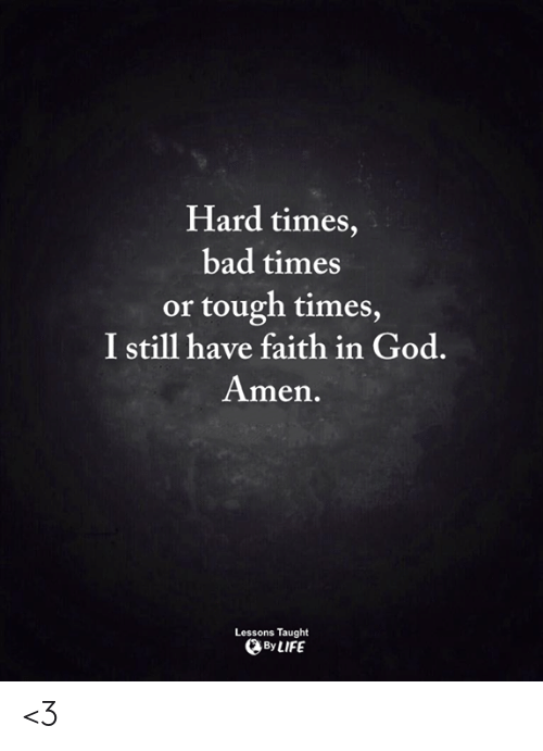 Bad, God, and Life: Hard times,  bad times  or tough times  I still have faith in God.  Amen.  Lessons Taught  By LIFE <3