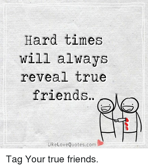 Hard Times Will Always Reveal True Friends Like Love Quotescom Tag