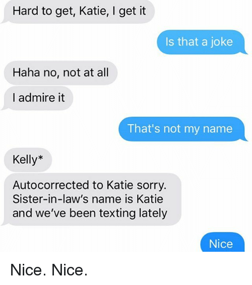 Relationships, Sorry, and Texting: Hard to get, Katie, I get it  Is that a joke  Haha no, not at all  I admire it  That's not my name  Kelly*  Autocorrected to Katie sorry.  Sister-in-law's name is Katie  and we've been texting lately  Nice Nice. Nice.