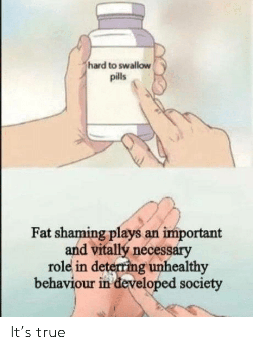 True, Fat, and Society: hard to swallow  pills  Fat shaming plays an important  and vitallý necessary  role in deterring unhealthy  behaviour in developed society It's true