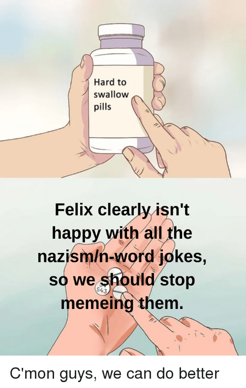 Happy, Jokes, and Word: Hard to  swallow  pills  Felix clearly isn't  happy with all the  nazism/n-word jokes,  so we should stop  memeing them  543