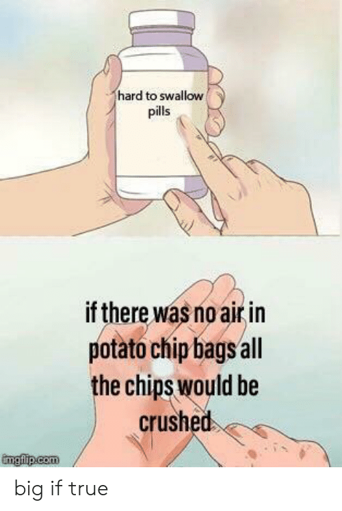 True, Potato, and All The: hard to swallow  pills  if there was no air in  potato chip bags all  the chips would be  crushed big if true