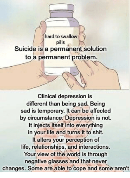 Life, Relationships, and Shit: hard to swallow  pills  Suicide is a permanent solution  to a permanent problem  Clinical depression is  different than being sad. Being  sad is temporary. It can be affected  by circumstance. Depression is not  It injects itself into everything  in your life and turns it to shit.  It alters your perception of  life, relationships, and interactions.  Your view of the world is through  negative glasses and that never  changes. Some are able to cope and some aren't