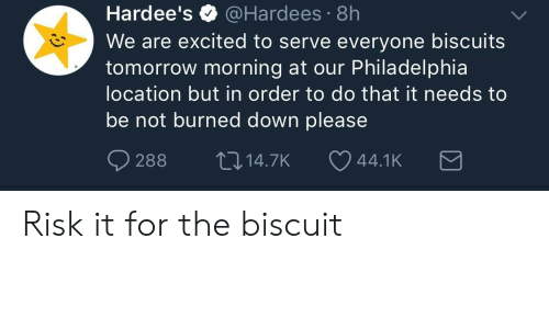 Philadelphia, Tomorrow, and Hardees: Hardee's @Hardees 8h  We are excited to serve everyone biscuits  tomorrow morning at our Philadelphia  location but in order to do that it needs to  be not burned down please  O288 14.7K 44.1 K Risk it for the biscuit