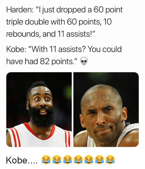 "Kobe, Double, and You: Harden: ""ljust dropped a 60 point  triple double with 60 points, 10  rebounds, and 11 assists!""  Kobe: ""With 11 assists? You could  have had 82 points."" Kobe.... 😂😂😂😂😂😂😂"