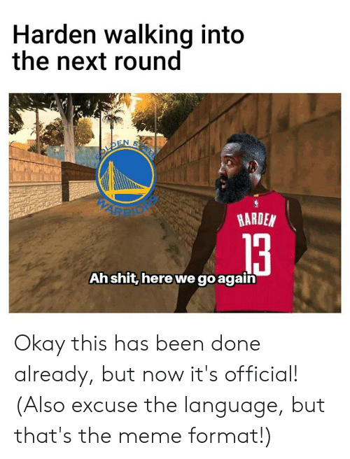 Meme, Memes, and Okay: Harden walking into  the next round  ARDEN  Ahshit, here we goagain Okay this has been done already, but now it's official!  (Also excuse the language, but that's the meme format!)