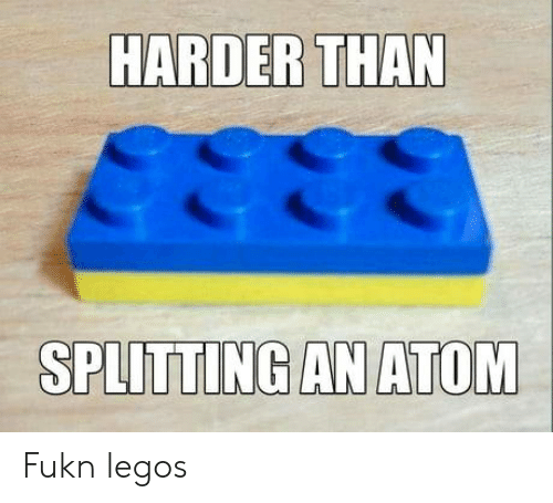 Legos, Atom, and  Fukn: HARDER THAN  SPLITTING AN ATOM Fukn legos