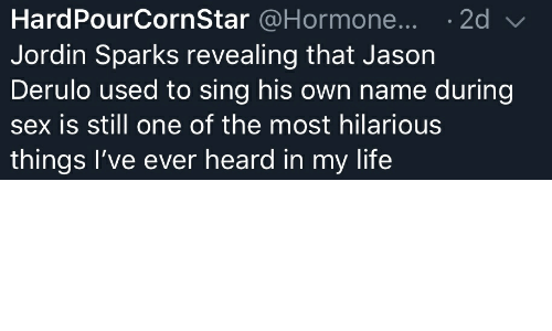 Life, Sex, and Jason Derulo: HardPourCornStar @Hormone...2d  Jordin Sparks revealing that Jason  Derulo used to sing his own name during  sex is still one of the most hilarious  things l've ever heard in my life