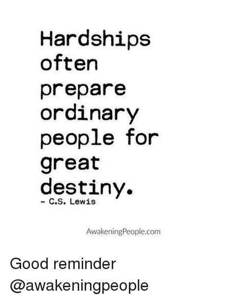Memes, Awakenings, and C. S. Lewis: Hardships  often  prepare  ordinary  people for  great  destiny.  C. S. Lewis  Awakening People.com Good reminder @awakeningpeople