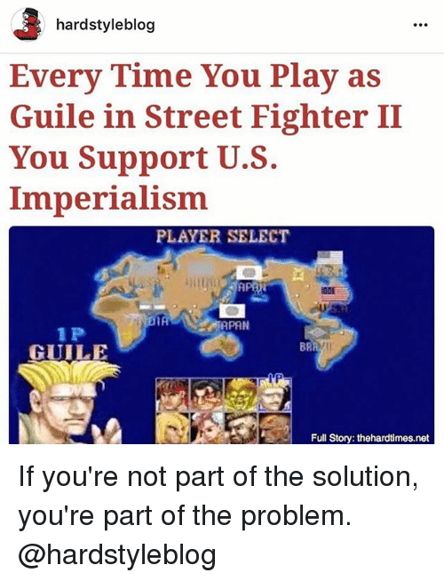 Memes, Street Fighter, and Blog: hardstyle blog  Every Time You Play as  Guile in Street Fighter II  You Support U.S.  Imperialism  PLAYER SELECT  IA  APAN  1 P  GUILE  Full Story: thehardtimes.net If you're not part of the solution, you're part of the problem. @hardstyleblog