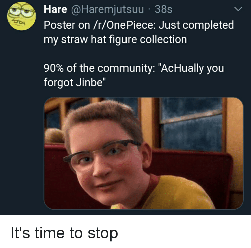 """Community, Time, and Onepiece: Hare @Haremjutsuu 38s  Poster on /r/OnePiece: Just completed  my straw hat figure collection  90% of the community: """"AcHually you  forgot Jinbe"""" It's time to stop"""