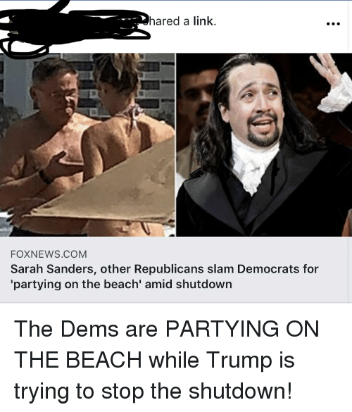 Beach, Foxnews, and foxnews.com: hared a link.  FOXNEWS.COM  Sarah Sanders, other Republicans slam Democrats for  partying on the beach' amid shutdown The Dems are PARTYING ON THE BEACH while Trump is trying to stop the shutdown!