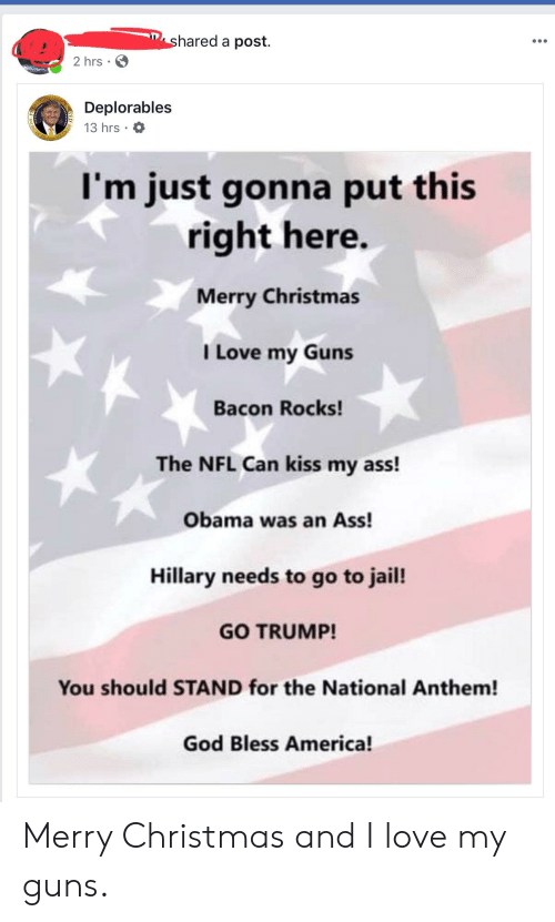 America, Ass, and Christmas: hared a post.  2 hrs  Deplorables  13 hrs .  I'm just gonna put this  right here.  Merry Christmas  I Love my Guns  Bacon Rocks!  The NFL Can kiss my ass!  Obama was an Ass!  Hillary needs to go to jail!  GO TRUMP!  You should STAND for the National Anthem!  God Bless America! Merry Christmas and I love my guns.