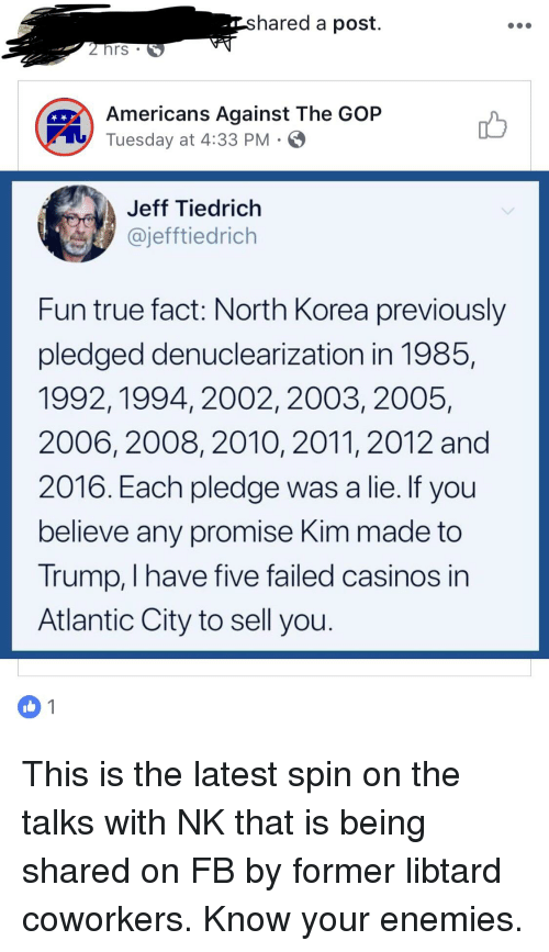 North Korea, True, and Atlantic City: hared a post.  hrs  Americans Against The GOP  Tuesday at 4:33 PM  Jeff Tiedrich  @jefftiedrich  Fun true fact: North Korea previously  pledged denuclearization in 1985,  1992,1994, 2002, 2003, 2005,  2006, 2008, 201O, 2011, 2012 and  2016. Each pledge was a lie. IT you  believe any promise Kim made to  Trump, I have five failed casinos in  Atlantic City to sell you