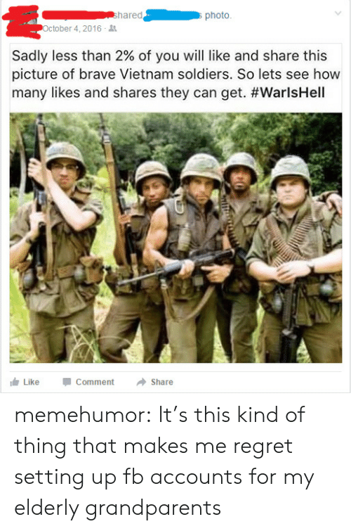 Regret, Soldiers, and Tumblr: hared  photo  October 4, 2016  Sadly less than 2% of you will like and share this  picture of brave Vietnam soldiers. So lets see how  many likes and shares they can get. #WarlsHell  Like CommentShare memehumor:  It's this kind of thing that makes me regret setting up fb accounts for my elderly grandparents