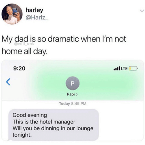 Dad, Funny, and Tumblr: harley  @Harlz  My dad is so dramatic when I'm not  home all day.  @will ent  9:20  ILTE  Papi >  Today 8:45 PM  Good evening  This is the hotel manager  Will you be dinning in our lounge  tonight.