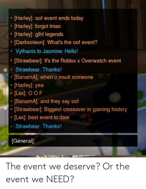 Hello, Best, and Date: [Harley: oof event ends today  [Harley]: forgot Imao  Harley]: glhf legends  [Darksoleon]: What's the oof event?  Vythanis to Jasmine: Hello!  [Strawbear]: It's the Roblox x Overwatch event  Strawbear: Thanks!  TBanamA]: whenu insult someone  [Harley]: yea  [Lex]: OOF  [BanamA]: and they say oof  [Strawbear]: Biggest crossover in gaming history  [Lex]: best event to date  Strawbear: Thanks!  [General] The event we deserve? Or the event we NEED?
