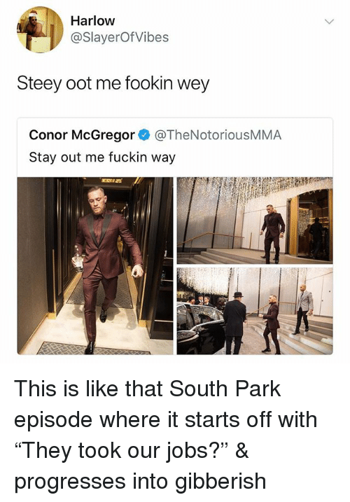 "Conor McGregor, South Park, and Jobs: Harlow  @SlayerOfVibes  Steey oot me fookin wey  Conor McGregor @TheNotoriousMMA  Stay out me fuckin way This is like that South Park episode where it starts off with ""They took our jobs?"" & progresses into gibberish"