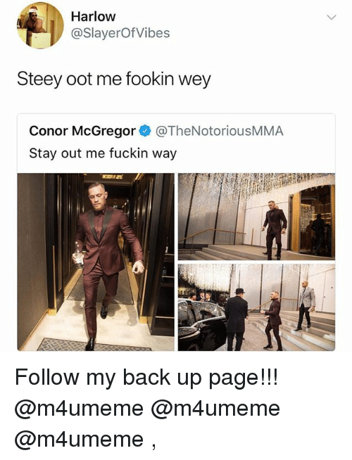 Conor McGregor, Funny, and Back: Harlow  @SlayerOfVibes  Steey oot me fookin wey  Conor McGregor @TheNotoriousMMA  Stay out me fuckin way  1 Follow my back up page!!! @m4umeme @m4umeme @m4umeme ,