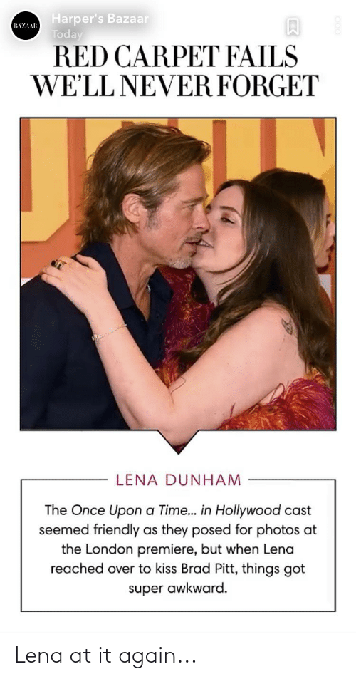 Brad Pitt, Awkward, and Kiss: Harper's Bazaar  BAZAAR  Today  RED CARPET FAILS  WE'LL NEVER FORGET  LENA DUNHAM  The Once Upon a Time.. in Hollywood cast  seemed friendly as they posed for photos at  the London premiere, but when Lena  reached over to kiss Brad Pitt, things got  super awkward. Lena at it again...