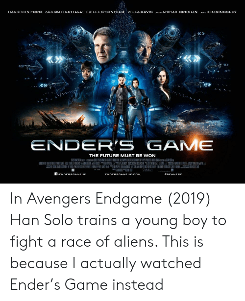 Future, Han Solo, and Harrison Ford: HARRISON FORD ASA BUTTERFIELD HAILEE STEINFELD VIOLA DAVIS WITH ABIGAIL BRESLIN AND BEN KINGSLEY  ENDER'S GAME  THE FUTURE MUST BE WON  f/ENDERSGAMEUK  #BEAHERO  ENDERSGAMEUK.COM In Avengers Endgame (2019) Han Solo trains a young boy to fight a race of aliens. This is because I actually watched Ender's Game instead