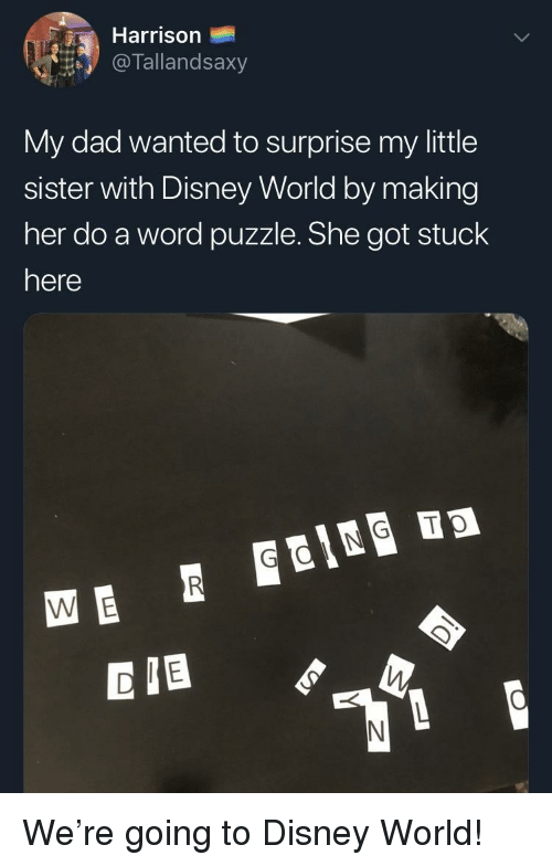 Dad, Disney, and Disney World: Harrison  @ lallandsaxy  My dad wanted to surprise my little  sister with Disney World by making  her do a word puzzle. She got stuck  here  CIB We're going to Disney World!
