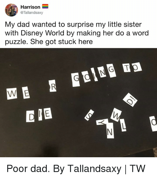 Dad, Dank, and Disney: Harrison  @Tallandsaxy  My dad wanted to surprise my little sister  with Disney World by making her do a word  puzzle. She got stuck here Poor dad.  By Tallandsaxy | TW