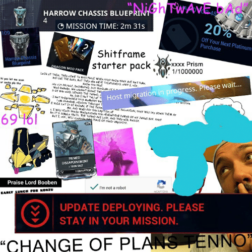 """True, Wat, and Lost: HARROW CHASSIS BLUEP  4  20%  O MISSION TIME: 2m 31s  09  Off Your Next Platinum  Purchase  Shitframe  starter pack)? 1/10000  Harrow ehassis  Blueprint  xxxx Prism  RAGON MOD PACK  hi yes let me scan  ur socks pls thx  KnOw tHe tRuE  As cUt iN HaLf, DeStRoYeD, but trOuCh  Wa5 ReBoRn. We cANoT BIAmE  s Of tHe vOiD, bEhoiD ThE TeNno  ration in progress. Please wait...  Rs, DiD INoT Tel oF  BrOtHe  E Vold. LeT It bE KnOwN, iF ThE TeNn  Ms, Anb Wat for tHe bApTiSm oF  Rn IT S SiMpLe tRuTh. ThE TeNnO ArE LoSt, And ThEy wIL ResiSt  PRIMED  DISSAPOINTMENT  +100% SALT  ICRI EVRTIEM  Praise Lord Booben  I'm not a robot  EARLY LUNCH FOR KONZU  UPDATE DEPLOYING. PLEASE  STAY IN YOUR MISSION  """"CHANGE OF PLANS TENNO"""