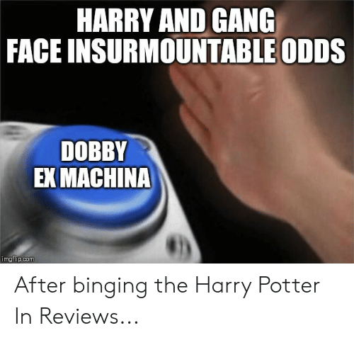 Harry Potter, Gang, and Ex Machina: HARRY AND GANG  FACE INSURMOUNTABLE ODDS  DOBBY  EX MACHINA After binging the Harry Potter In Reviews...