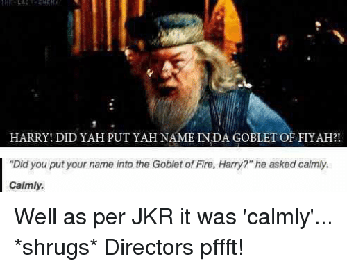 Did yah put yah name in da Goblet of Fiyah?!