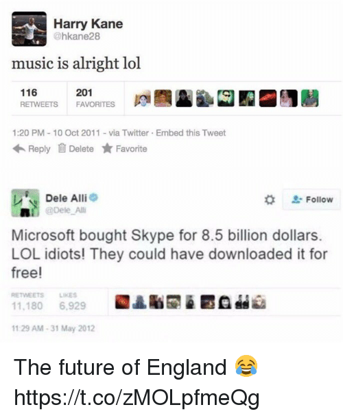 England, Future, and Lol: Harry Kane  @hkane28  music is alright lol  116  RETWEETS  201  FAVORITES  ta  1:20 PM 10 Oct 2011-via Twitter Embed this Tweet  Reply Delete ★ Favorite  Dele Alli  * Follow  轟!^| @Dele Alli  Microsoft bought Skype for 8.5 billion dollars.  LOL idiots! They could have downloaded it for  free!  RETWEETS LIKES  11.180 6,929  1129 AM-31 May 2012 The future of England 😂 https://t.co/zMOLpfmeQg