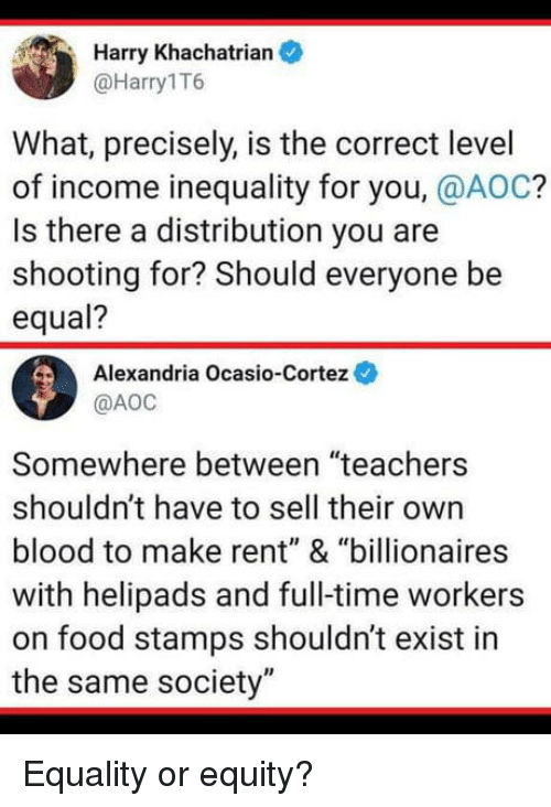 "Food, Food Stamps, and Time: Harry Khachatrian  @Harry1T6  What, precisely, is the correct level  of income inequality for you, @AOC?  Is there a distribution you are  shooting for? Should everyone be  equal?  Alexandria Ocasio-Cortez  @АОС  Somewhere between ""teachers  shouldn't have to sell their own  blood to make rent"" & ""billionaires  with helipads and full-time workers  on food stamps shouldn't exist in  the same society"" Equality or equity?"