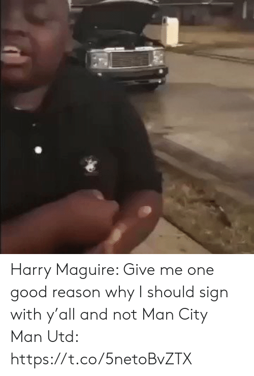Memes, Good, and Reason: Harry Maguire: Give me one good reason why I should sign with y'all and not Man City  Man Utd:   https://t.co/5netoBvZTX
