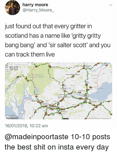 "Shit, Winter, and Bang Bang: harry moore  @Harry_Moore  just found out that every gritter in  scotland has a name like 'gritty gritty  bang bang and 'sir salter scott' and you  can track them live  ▼ | Find address, place,  it  a  Loch Lomond &  Th"" Tross a chs  THE WINTER  NaNonal Park  SNON DESTROY  MRS MCO  16/01/2018, 10:22 am @madeinpoortaste 10-10 posts the best shit on insta every day"