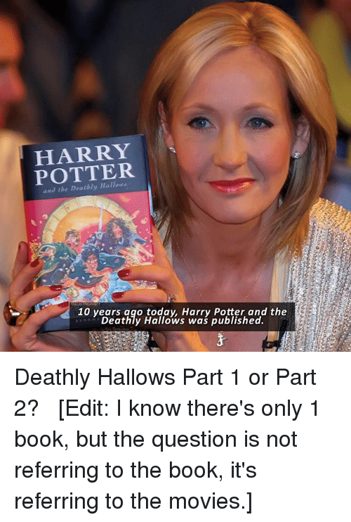 Books, Harry Potter, and Memes: HARRY  POTTER  and tbe Deatbly Hallow  10 yeges hge taliow s W/ax Puitfshedd the  10 years ago today, Harry Potter and the  Deathly Hallows was published. Deathly Hallows Part 1 or Part 2? △⃒⃘ [Edit: I know there's only 1 book, but the question is not referring to the book, it's referring to the movies.]