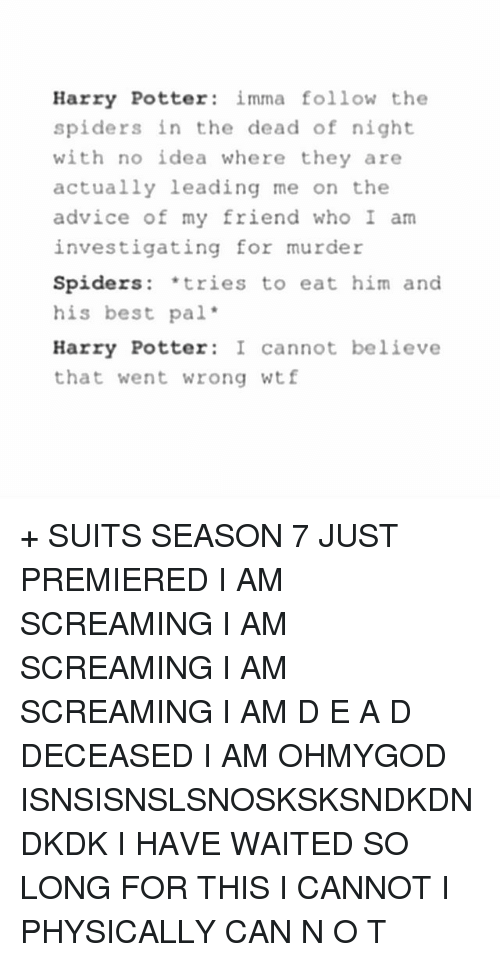 Advice, Harry Potter, and Memes: Harry Potter imma follow the  spiders in the dead of night  with no idea where they are  actually leading me on the  advice of my friend who I am  investigating for murder  Spiders: tries to eat him and  his best pal  Harry Potter I cannot believe  that went wrong wtf + SUITS SEASON 7 JUST PREMIERED I AM SCREAMING I AM SCREAMING I AM SCREAMING I AM D E A D DECEASED I AM OHMYGOD ISNSISNSLSNOSKSKSNDKDNDKDK I HAVE WAITED SO LONG FOR THIS I CANNOT I PHYSICALLY CAN N O T
