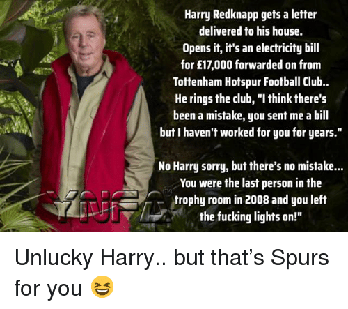 "Club, Football, and Fucking: Harry Redknapp gets a letter  delivered to his house.  Opens it, it's an electricity bill  for £17,000 forwarded on from  Tottenham Hotspur Football Club.  He rings the club, ""I think there's  been a mistake, you sent me a bill  but I haven't worked for you for years.""  No Harry sorry, but there's no mistake...  You were the last person in the  trophy room in 2008 and you left  the fucking lights on!"" Unlucky Harry.. but that's Spurs for you 😆"