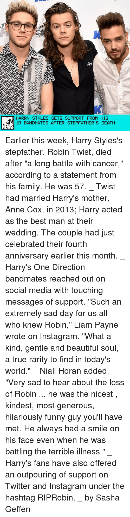"Beautiful, Family, and Funny: HARRY STYLES GETS SUPPORT FROM HIS  11D BANDMATES AFTER STEPFATHR 'S DEATH  MS  E  FH  TA  0P  PE  PT  US  SE  TT  EF  GA  SS  EE  LT  YA  TM  -SD  YA  RB  AD Earlier this week, Harry Styles's stepfather, Robin Twist, died after ""a long battle with cancer,"" according to a statement from his family. He was 57. _ Twist had married Harry's mother, Anne Cox, in 2013; Harry acted as the best man at their wedding. The couple had just celebrated their fourth anniversary earlier this month. _ Harry's One Direction bandmates reached out on social media with touching messages of support. ""Such an extremely sad day for us all who knew Robin,"" Liam Payne wrote on Instagram. ""What a kind, gentle and beautiful soul, a true rarity to find in today's world."" _ Niall Horan added, ""Very sad to hear about the loss of Robin ... he was the nicest , kindest, most generous, hilariously funny guy you'll have met. He always had a smile on his face even when he was battling the terrible illness."" _ Harry's fans have also offered an outpouring of support on Twitter and Instagram under the hashtag RIPRobin. _ by Sasha Geffen"