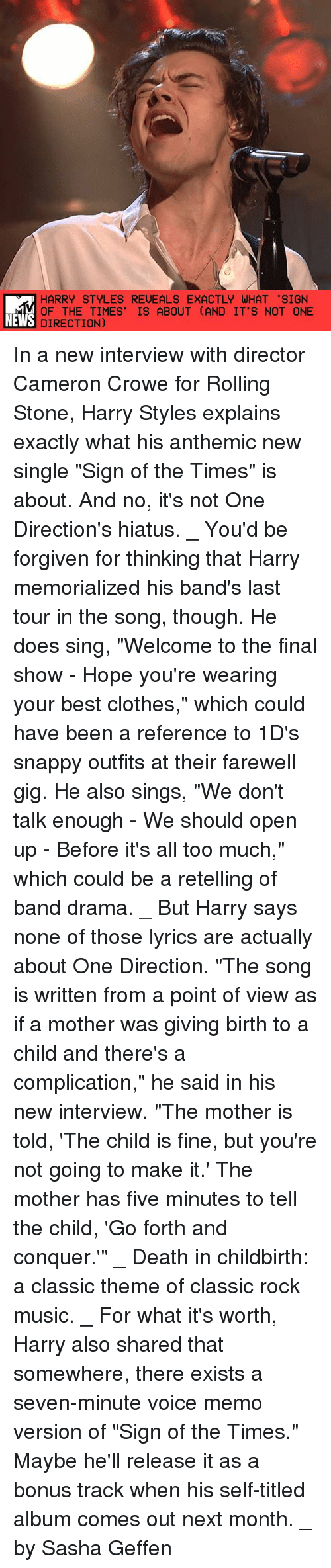 """Clothes, Memes, and Music: HARRY STYLES REVEALS EXACTLY WHAT 'SIGN  OF THE TIMES' IS ABOUT (AND IT'S NOT ONE  NEWS DIRECTION) In a new interview with director Cameron Crowe for Rolling Stone, Harry Styles explains exactly what his anthemic new single """"Sign of the Times"""" is about. And no, it's not One Direction's hiatus. _ You'd be forgiven for thinking that Harry memorialized his band's last tour in the song, though. He does sing, """"Welcome to the final show - Hope you're wearing your best clothes,"""" which could have been a reference to 1D's snappy outfits at their farewell gig. He also sings, """"We don't talk enough - We should open up - Before it's all too much,"""" which could be a retelling of band drama. _ But Harry says none of those lyrics are actually about One Direction. """"The song is written from a point of view as if a mother was giving birth to a child and there's a complication,"""" he said in his new interview. """"The mother is told, 'The child is fine, but you're not going to make it.' The mother has five minutes to tell the child, 'Go forth and conquer.'"""" _ Death in childbirth: a classic theme of classic rock music. _ For what it's worth, Harry also shared that somewhere, there exists a seven-minute voice memo version of """"Sign of the Times."""" Maybe he'll release it as a bonus track when his self-titled album comes out next month. _ by Sasha Geffen"""