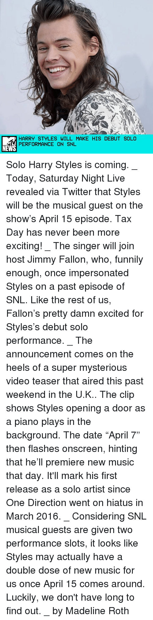 "Memes, 🤖, and Super: HARRY STYLES WILL MAKE HIS DEBUT SOLO  PERFORMANCE ON SNL  NEWS Solo Harry Styles is coming. _ Today, Saturday Night Live revealed via Twitter that Styles will be the musical guest on the show's April 15 episode. Tax Day has never been more exciting! _ The singer will join host Jimmy Fallon, who, funnily enough, once impersonated Styles on a past episode of SNL. Like the rest of us, Fallon's pretty damn excited for Styles's debut solo performance. _ The announcement comes on the heels of a super mysterious video teaser that aired this past weekend in the U.K.. The clip shows Styles opening a door as a piano plays in the background. The date ""April 7"" then flashes onscreen, hinting that he'll premiere new music that day. It'll mark his first release as a solo artist since One Direction went on hiatus in March 2016. _ Considering SNL musical guests are given two performance slots, it looks like Styles may actually have a double dose of new music for us once April 15 comes around. Luckily, we don't have long to find out. _ by Madeline Roth"